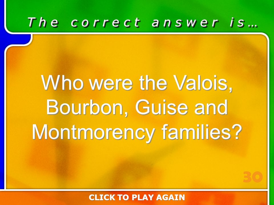 4:30 Answer T h e c o r r e c t a n s w e r i s … Who were the Valois, Bourbon, Guise and Montmorency families.