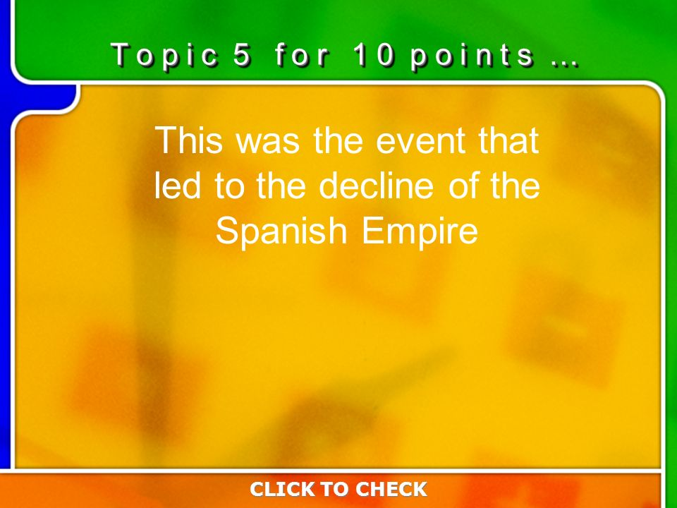5:105:10 This was the event that led to the decline of the Spanish Empire CLICK TO CHECK T o p i c 5 f o r 1 0 p o i n t s …