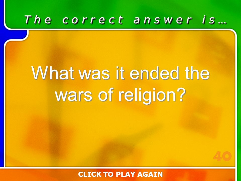 5:40 Answer T h e c o r r e c t a n s w e r i s … What was it ended the wars of religion.