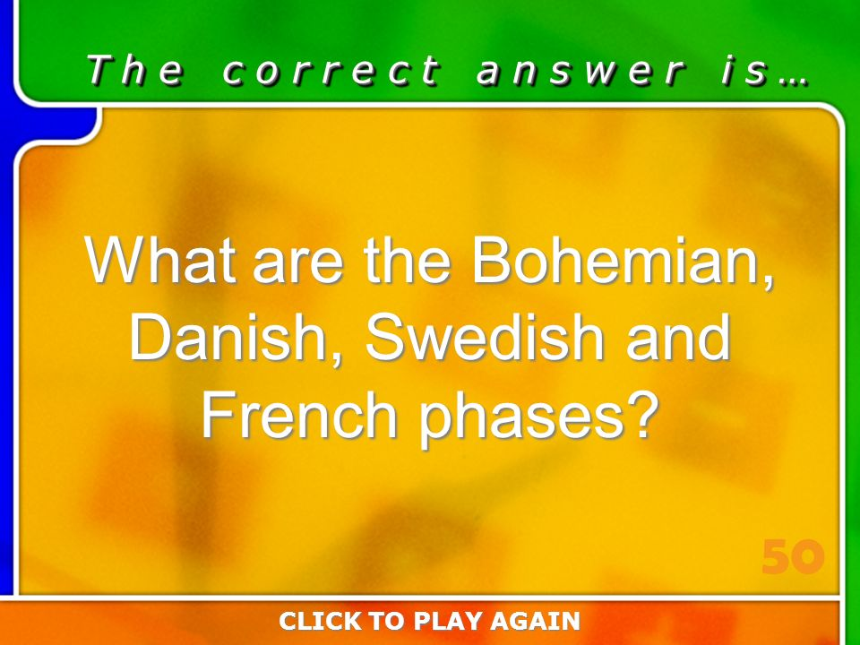 5:50 Answer T h e c o r r e c t a n s w e r i s … What are the Bohemian, Danish, Swedish and French phases.
