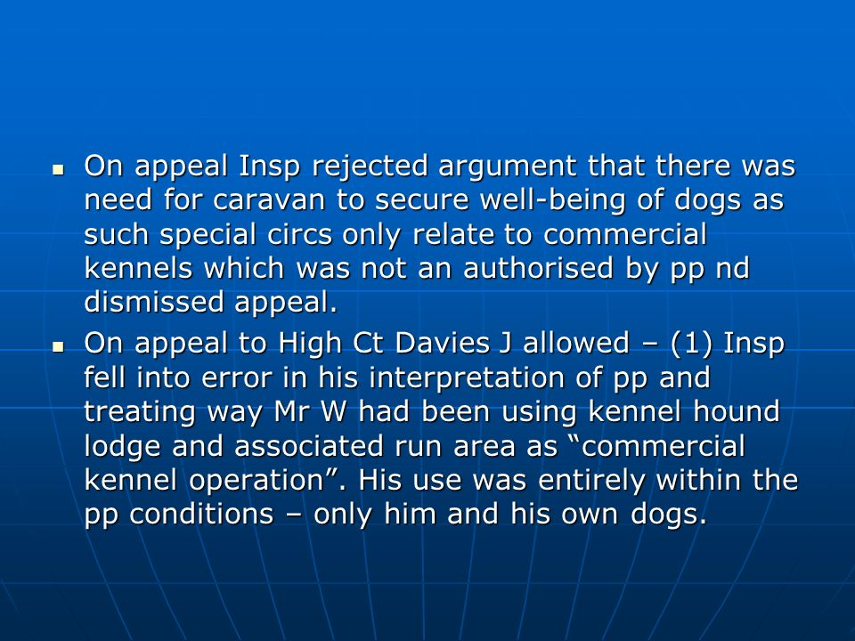 R (on the application of Wallis)-v- National Assembly for Wales [2007]JPL 962 R (on the application of Wallis)-v- National Assembly for Wales [2007]JPL 962 Mr Wallis had pp for change of use from sewage works to kennels subject to conditions that, inter alia, kennel/hound lodge and associated run area only to be used for accommodating dogs owned by him and not to be used in any other capacity Mr Wallis had pp for change of use from sewage works to kennels subject to conditions that, inter alia, kennel/hound lodge and associated run area only to be used for accommodating dogs owned by him and not to be used in any other capacity Subsequently sought pp for residential caravan - refused and appeal dismissed.