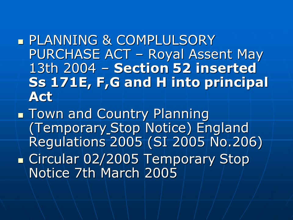 CONSEQUENCES OF REVIEW REVIEW OF THE PLANNING ENFORCEMENT SYSTEM OF ENGLAND – consultation ran until 31st December 2002 REVIEW OF THE PLANNING ENFORCEMENT SYSTEM OF ENGLAND – consultation ran until 31st December 2002 Chp 7 Q.12 - LATE AMENDMENTS TO PLANNING & COMPLULSORY PURCHASE BILL included TEMPORARY STOP NOTICE – tabled 24th February 2004 ref- Keith Hill Hansard col 52-53WS as a result of the review.