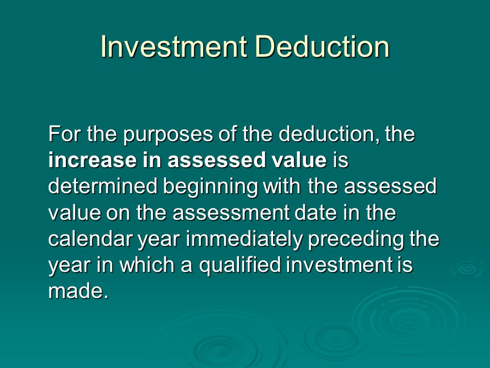 Investment Deduction For the purposes of the deduction, the increase in assessed value is determined beginning with the assessed value on the assessment date in the calendar year immediately preceding the year in which a qualified investment is made.