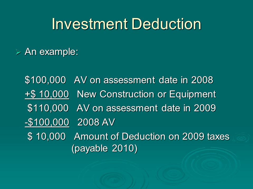 Investment Deduction An example: An example: $100,000 AV on assessment date in 2008 $100,000 AV on assessment date in 2008 +$ 10,000 New Construction or Equipment $110,000 AV on assessment date in 2009 $110,000 AV on assessment date in 2009 -$100,000 2008 AV $ 10,000 Amount of Deduction on 2009 taxes (payable 2010) $ 10,000 Amount of Deduction on 2009 taxes (payable 2010)