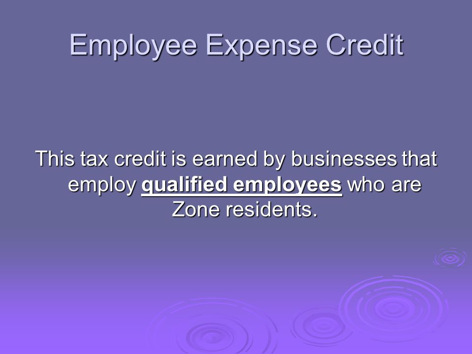 Employee Expense Credit This tax credit is earned by businesses that employ qualified employees who are Zone residents.