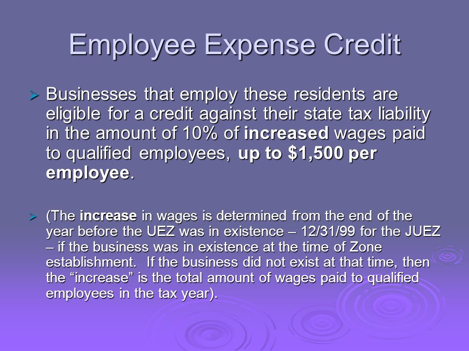 Employee Expense Credit Businesses that employ these residents are eligible for a credit against their state tax liability in the amount of 10% of increased wages paid to qualified employees, up to $1,500 per employee.