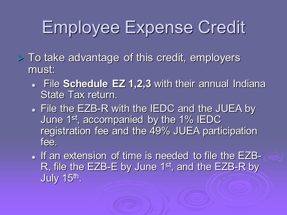 Employee Expense Credit To take advantage of this credit, employers must: To take advantage of this credit, employers must: File Schedule EZ 1,2,3 with their annual Indiana State Tax return.