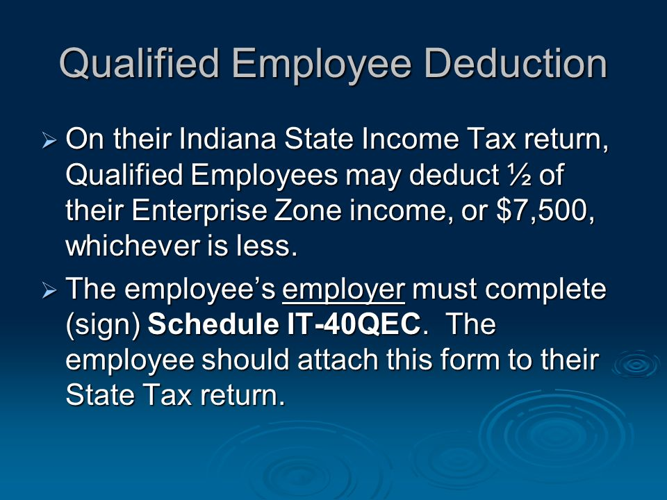 Qualified Employee Deduction On their Indiana State Income Tax return, Qualified Employees may deduct ½ of their Enterprise Zone income, or $7,500, whichever is less.