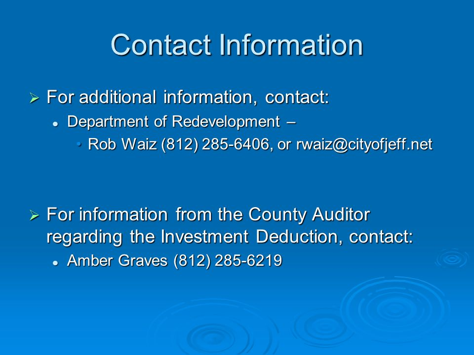 Contact Information For additional information, contact: For additional information, contact: Department of Redevelopment – Department of Redevelopment – Rob Waiz (812) 285-6406, or rwaiz@cityofjeff.netRob Waiz (812) 285-6406, or rwaiz@cityofjeff.net For information from the County Auditor regarding the Investment Deduction, contact: For information from the County Auditor regarding the Investment Deduction, contact: Amber Graves (812) 285-6219 Amber Graves (812) 285-6219