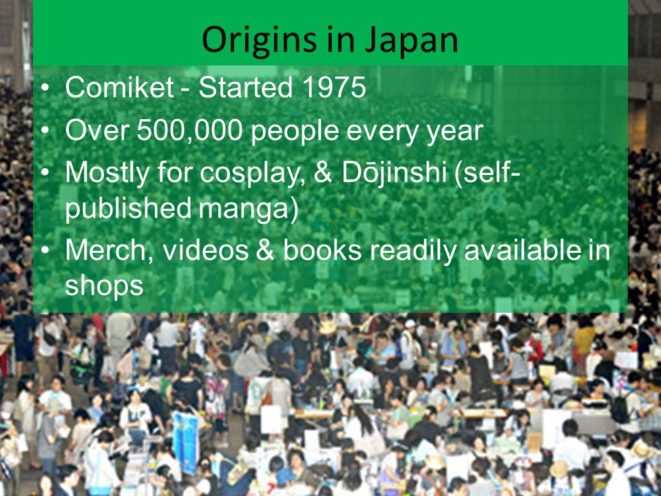 Origins in Japan Comiket - Started 1975 Over 500,000 people every year Mostly for cosplay, & Dōjinshi (self- published manga) Merch, videos & books readily available in shops