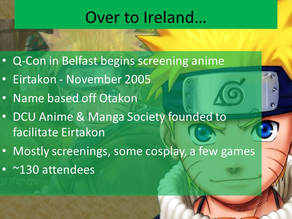 Q-Con in Belfast begins screening anime Eirtakon - November 2005 Name based off Otakon DCU Anime & Manga Society founded to facilitate Eirtakon Mostly screenings, some cosplay, a few games ~130 attendees Over to Ireland…