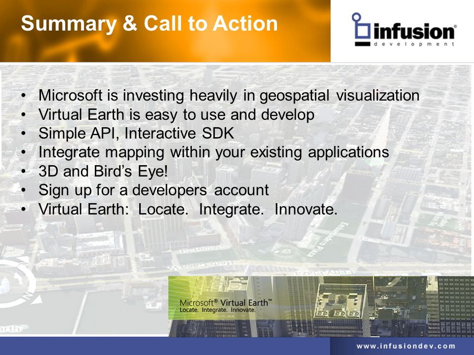 Microsoft is investing heavily in geospatial visualization Virtual Earth is easy to use and develop Simple API, Interactive SDK Integrate mapping within your existing applications 3D and Birds Eye.