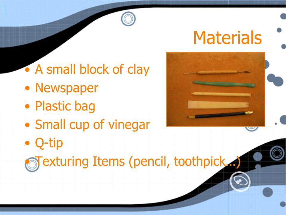 Materials A small block of clay Newspaper Plastic bag Small cup of vinegar Q-tip Texturing Items (pencil, toothpick…) A small block of clay Newspaper Plastic bag Small cup of vinegar Q-tip Texturing Items (pencil, toothpick…)