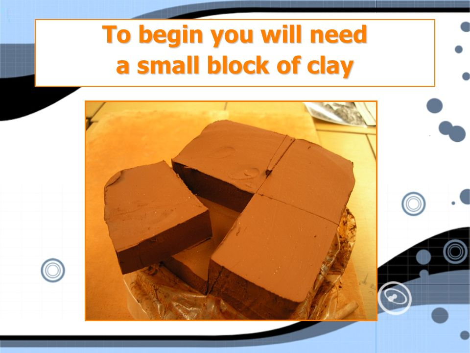 To begin you will need a small block of clay To begin you will need a small block of clay