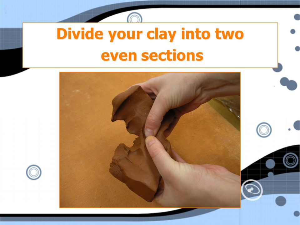 Divide your clay into two even sections even sections Divide your clay into two even sections even sections