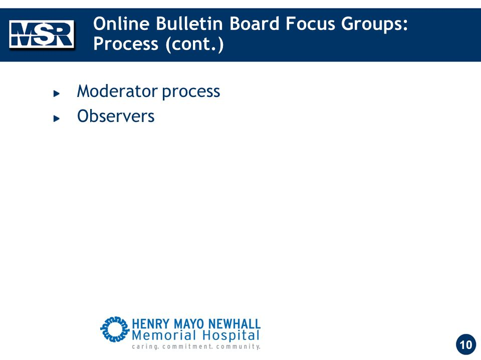 10 Online Bulletin Board Focus Groups: Process (cont.) Moderator process Observers