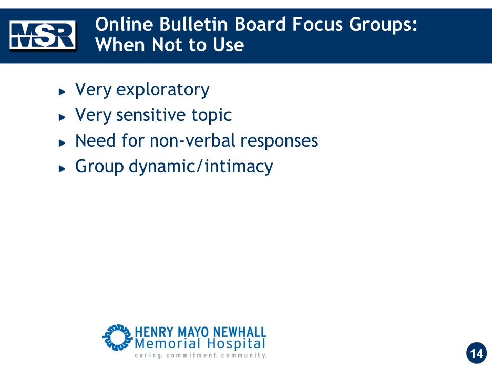 14 Online Bulletin Board Focus Groups: When Not to Use Very exploratory Very sensitive topic Need for non-verbal responses Group dynamic/intimacy