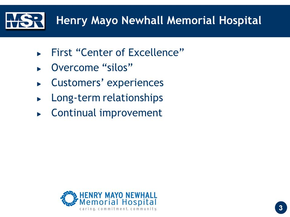 3 Henry Mayo Newhall Memorial Hospital First Center of Excellence Overcome silos Customers experiences Long-term relationships Continual improvement