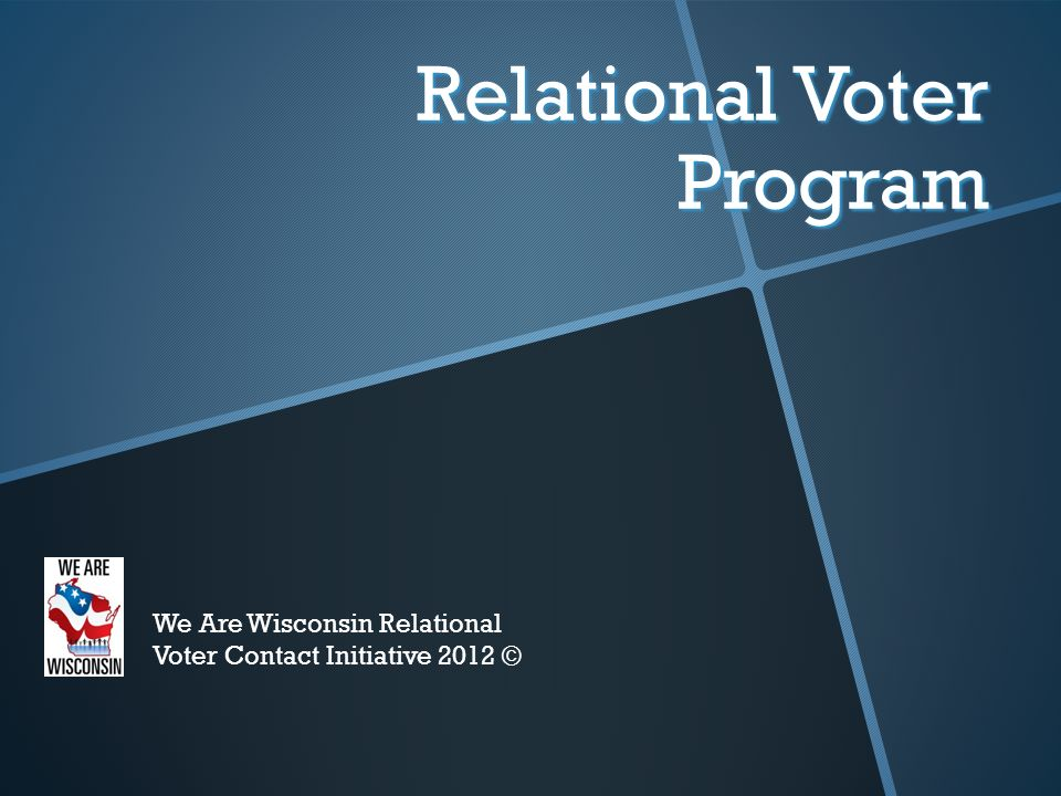 Relational Voter Program We Are Wisconsin Relational Voter Contact Initiative 2012 ©
