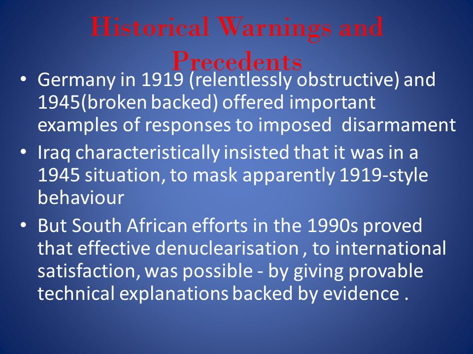 Historical Warnings and Precedents Germany in 1919 (relentlessly obstructive) and 1945(broken backed) offered important examples of responses to imposed disarmament Iraq characteristically insisted that it was in a 1945 situation, to mask apparently 1919-style behaviour But South African efforts in the 1990s proved that effective denuclearisation, to international satisfaction, was possible - by giving provable technical explanations backed by evidence.