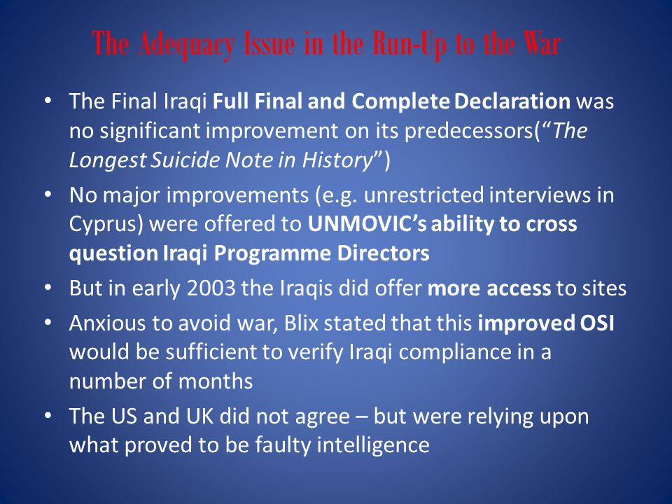 The Adequacy Issue in the Run-Up to the War The Final Iraqi Full Final and Complete Declaration was no significant improvement on its predecessors(The Longest Suicide Note in History) No major improvements (e.g.