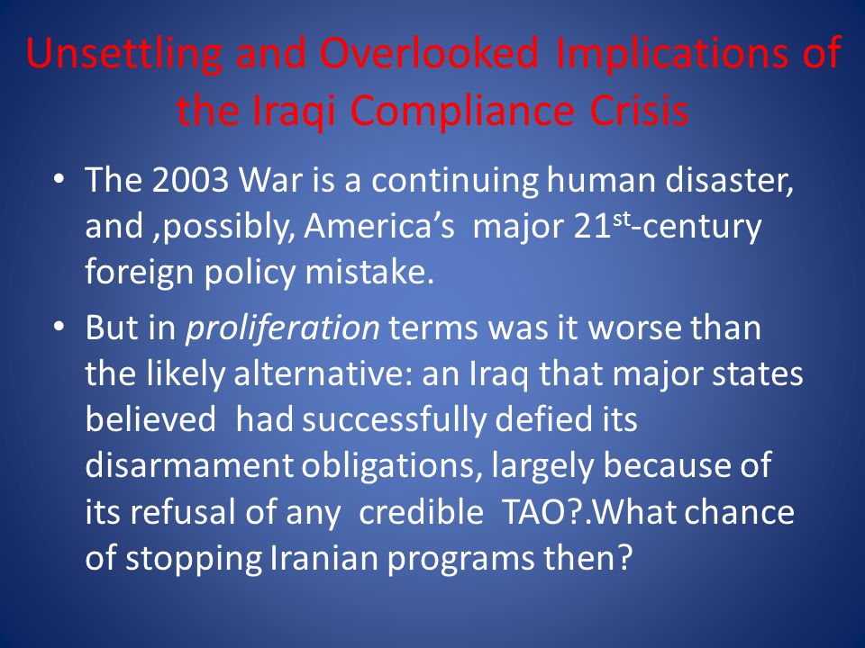 Unsettling and Overlooked Implications of the Iraqi Compliance Crisis The 2003 War is a continuing human disaster, and,possibly, Americas major 21 st -century foreign policy mistake.