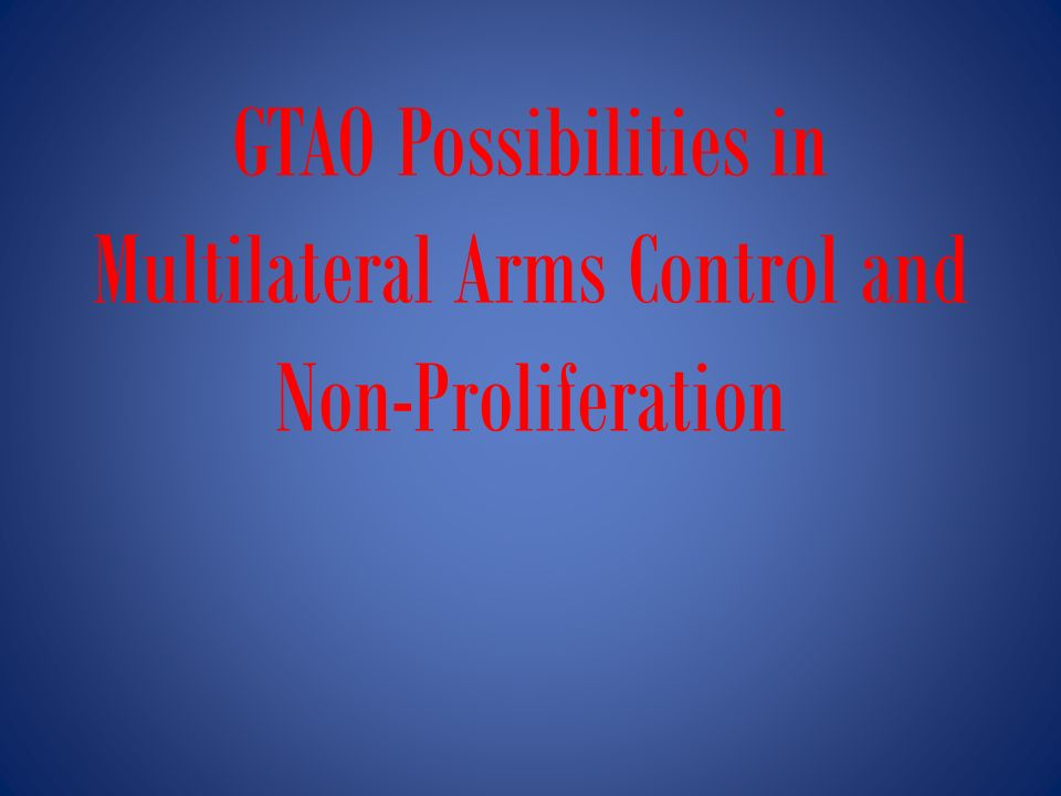 GTAO Possibilities in Multilateral Arms Control and Non-Proliferation