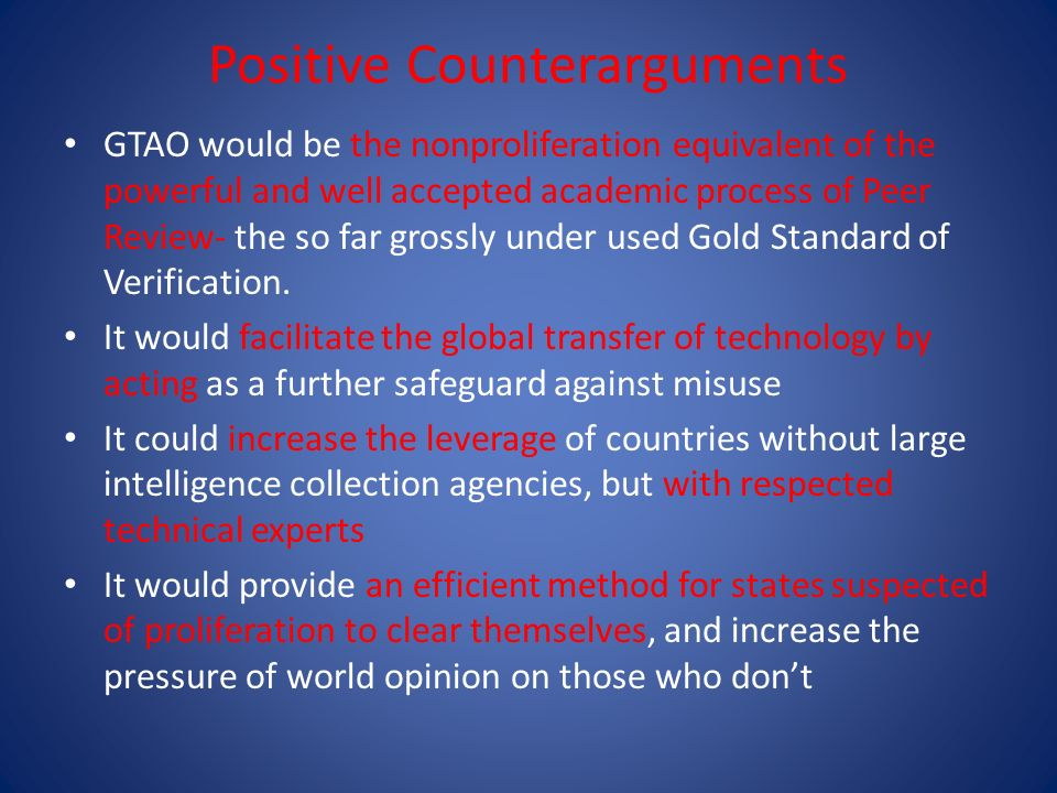 Positive Counterarguments GTAO would be the nonproliferation equivalent of the powerful and well accepted academic process of Peer Review- the so far grossly under used Gold Standard of Verification.