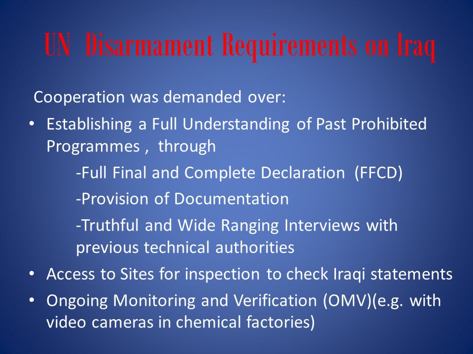 UN Disarmament Requirements on lraq Cooperation was demanded over: Establishing a Full Understanding of Past Prohibited Programmes, through -Full Final and Complete Declaration (FFCD) -Provision of Documentation -Truthful and Wide Ranging Interviews with previous technical authorities Access to Sites for inspection to check Iraqi statements Ongoing Monitoring and Verification (OMV)(e.g.