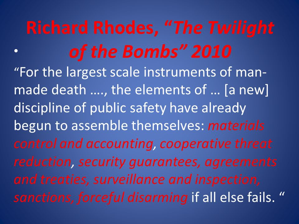 Richard Rhodes, The Twilight of the Bombs 2010 For the largest scale instruments of man- made death …., the elements of … [a new] discipline of public safety have already begun to assemble themselves: materials control and accounting, cooperative threat reduction, security guarantees, agreements and treaties, surveillance and inspection, sanctions, forceful disarming if all else fails.