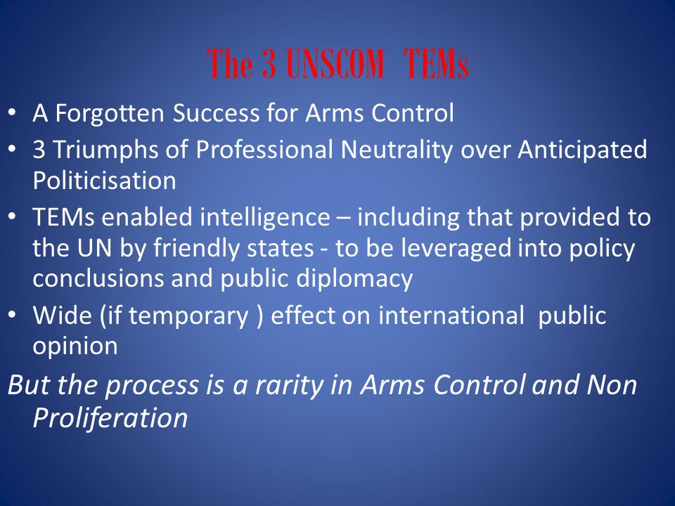 The 3 UNSCOM TEMs A Forgotten Success for Arms Control 3 Triumphs of Professional Neutrality over Anticipated Politicisation TEMs enabled intelligence – including that provided to the UN by friendly states - to be leveraged into policy conclusions and public diplomacy Wide (if temporary ) effect on international public opinion But the process is a rarity in Arms Control and Non Proliferation