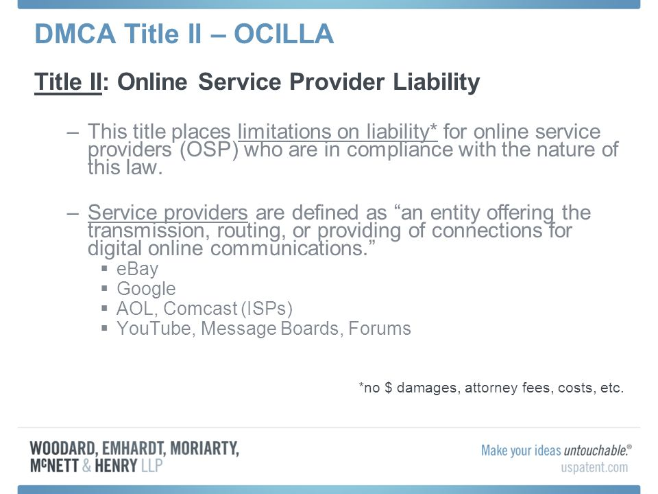 DMCA Title II – OCILLA Title II: Online Service Provider Liability –This title places limitations on liability* for online service providers (OSP) who are in compliance with the nature of this law.