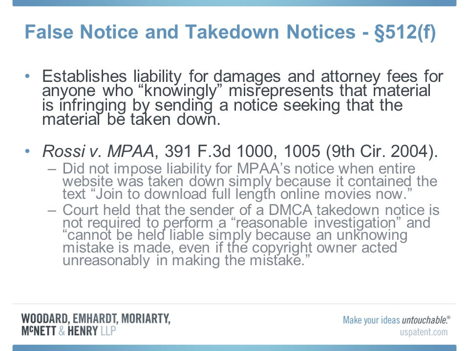 False Notice and Takedown Notices - §512(f) Establishes liability for damages and attorney fees for anyone who knowingly misrepresents that material is infringing by sending a notice seeking that the material be taken down.