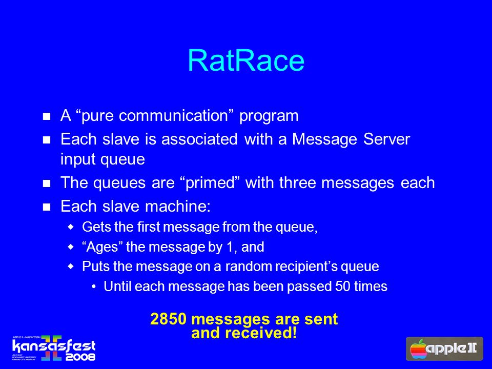 A pure communication program Each slave is associated with a Message Server input queue The queues are primed with three messages each Each slave machine: Gets the first message from the queue, Ages the message by 1, and Puts the message on a random recipients queue Until each message has been passed 50 times RatRace 2850 messages are sent and received!