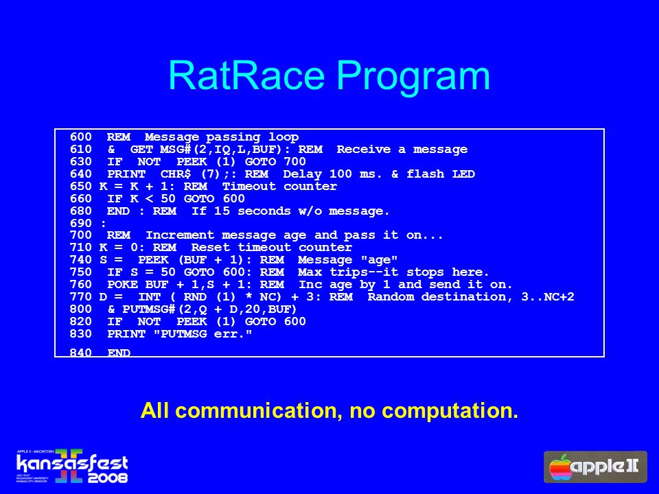 RatRace Program 600 REM Message passing loop 610 & GET MSG#(2,IQ,L,BUF): REM Receive a message 630 IF NOT PEEK (1) GOTO PRINT CHR$ (7);: REM Delay 100 ms.