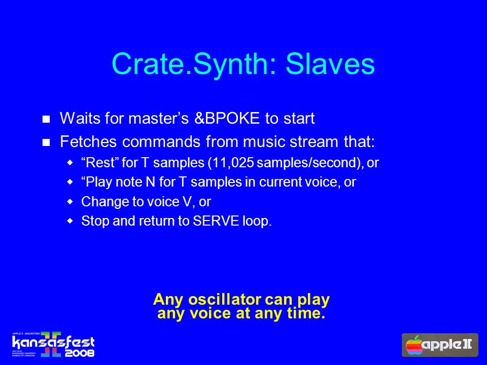 Crate.Synth: Slaves Waits for masters &BPOKE to start Fetches commands from music stream that: Rest for T samples (11,025 samples/second), or Play note N for T samples in current voice, or Change to voice V, or Stop and return to SERVE loop.