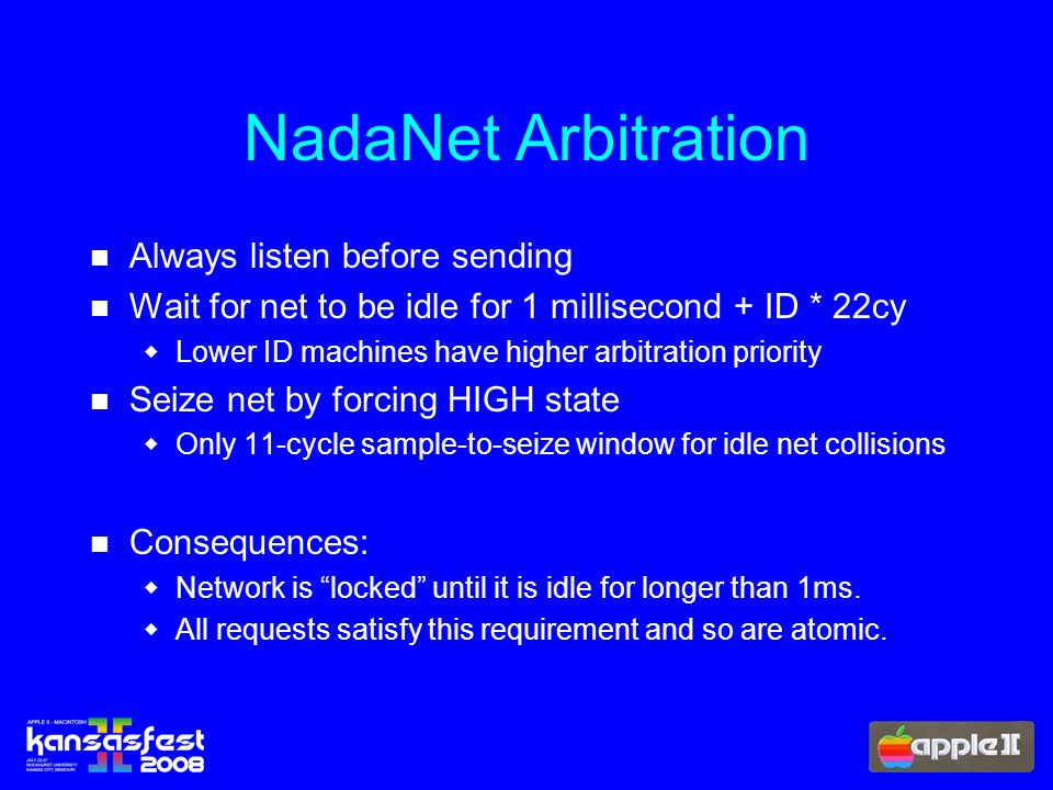 NadaNet Arbitration Always listen before sending Wait for net to be idle for 1 millisecond + ID * 22cy Lower ID machines have higher arbitration priority Seize net by forcing HIGH state Only 11-cycle sample-to-seize window for idle net collisions Consequences: Network is locked until it is idle for longer than 1ms.