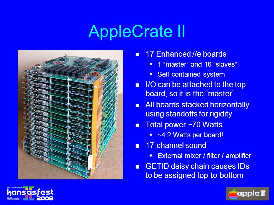 AppleCrate II 17 Enhanced //e boards 1 master and 16 slaves Self-contained system I/O can be attached to the top board, so it is the master All boards stacked horizontally using standoffs for rigidity Total power ~70 Watts ~4.2 Watts per board.