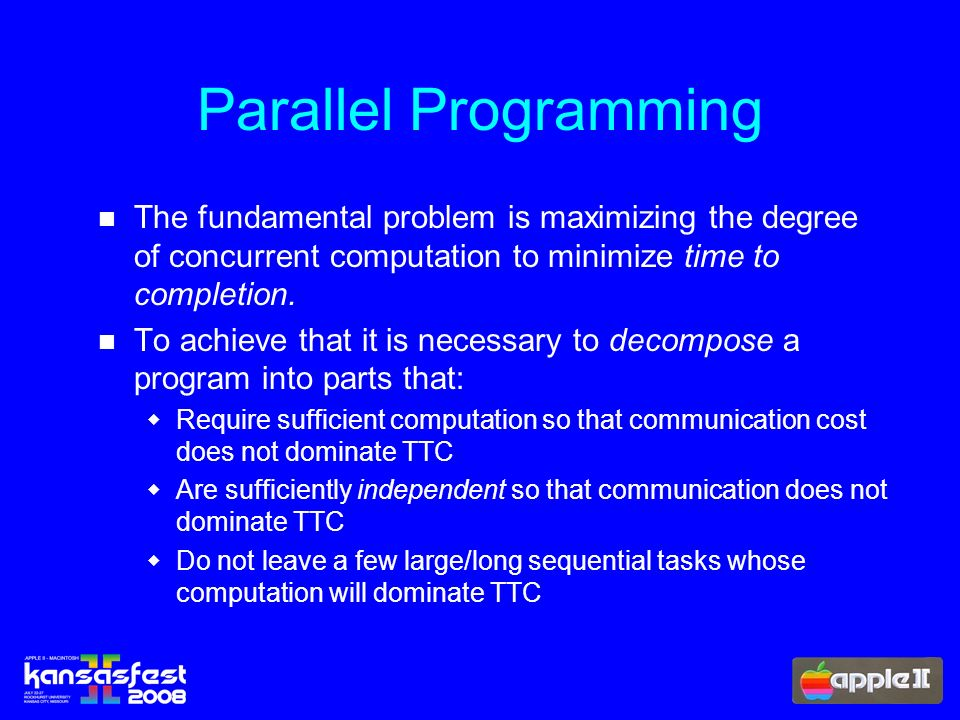 Parallel Programming The fundamental problem is maximizing the degree of concurrent computation to minimize time to completion.