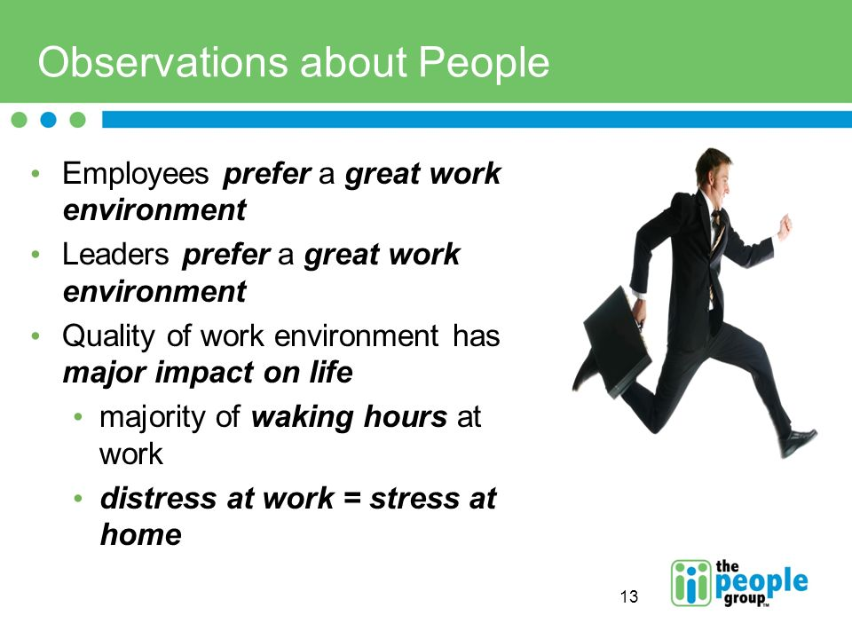 13 Observations about People Employees prefer a great work environment Leaders prefer a great work environment Quality of work environment has major impact on life majority of waking hours at work distress at work = stress at home
