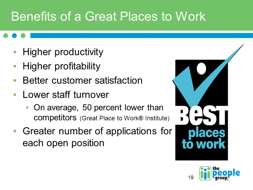 19 Benefits of a Great Places to Work Higher productivity Higher profitability Better customer satisfaction Lower staff turnover On average, 50 percent lower than competitors (Great Place to Work® Institute) Greater number of applications for each open position