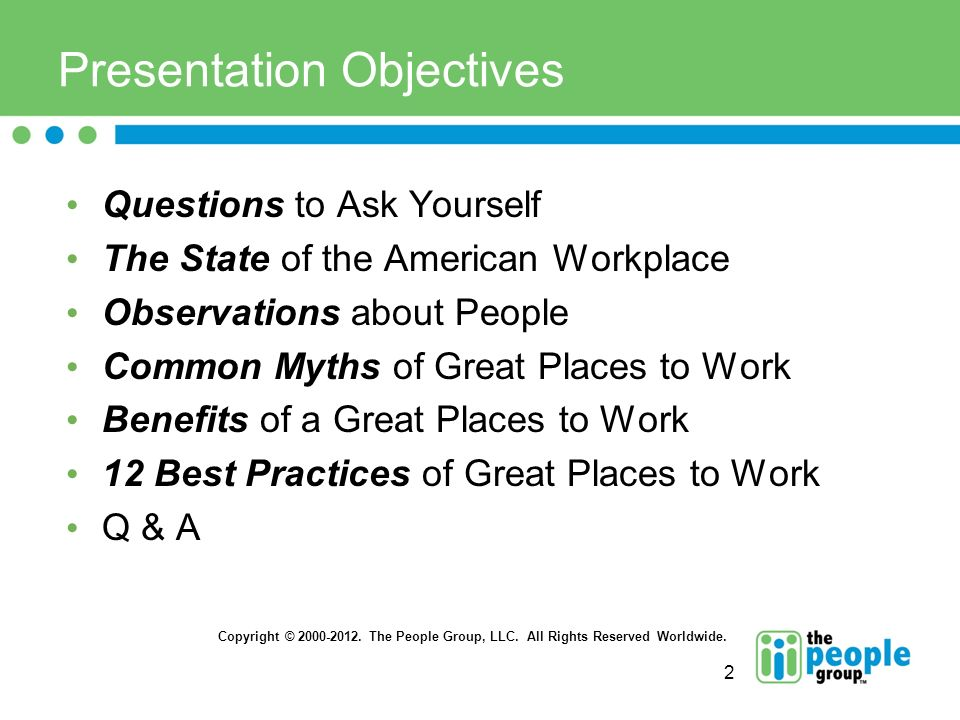 2 Presentation Objectives Questions to Ask Yourself The State of the American Workplace Observations about People Common Myths of Great Places to Work Benefits of a Great Places to Work 12 Best Practices of Great Places to Work Q & A Copyright © 2000-2012.