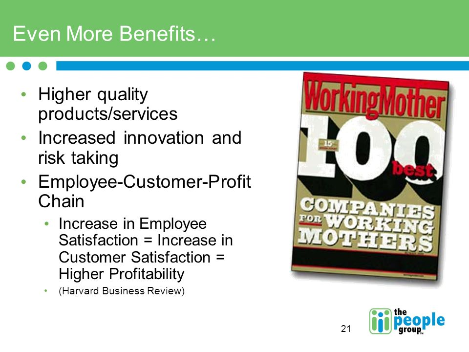 21 Even More Benefits… Higher quality products/services Increased innovation and risk taking Employee-Customer-Profit Chain Increase in Employee Satisfaction = Increase in Customer Satisfaction = Higher Profitability (Harvard Business Review)
