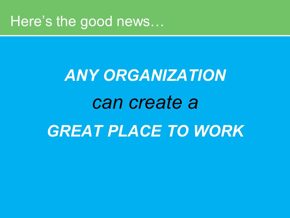 The POWER of P3 24 Heres the good news… ANY ORGANIZATION can create a GREAT PLACE TO WORK