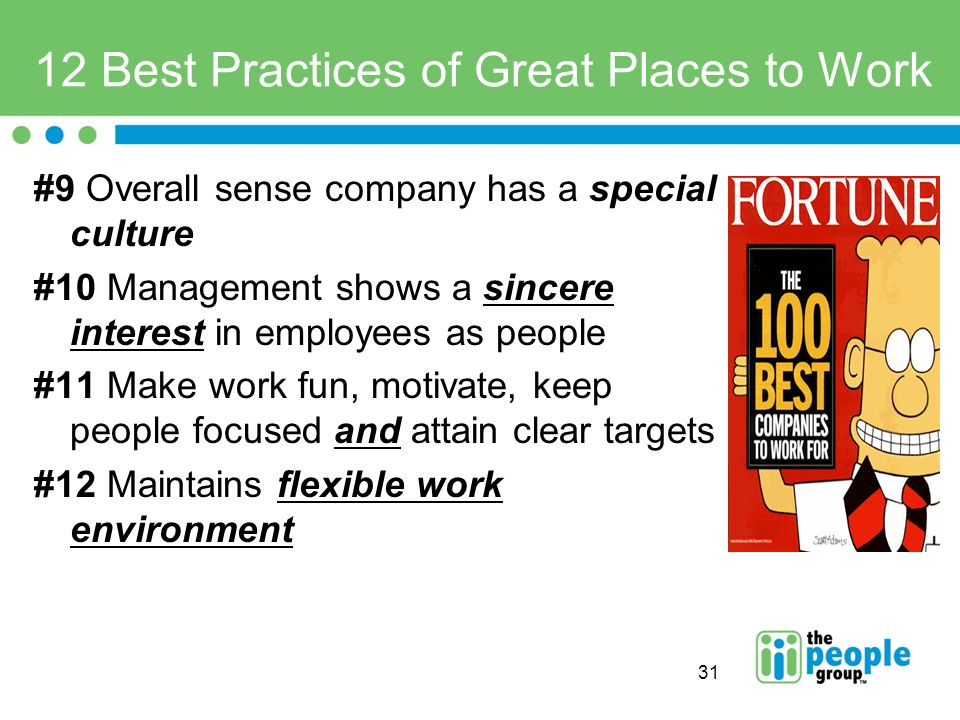 31 12 Best Practices of Great Places to Work #9 Overall sense company has a special culture #10 Management shows a sincere interest in employees as people #11 Make work fun, motivate, keep people focused and attain clear targets #12 Maintains flexible work environment