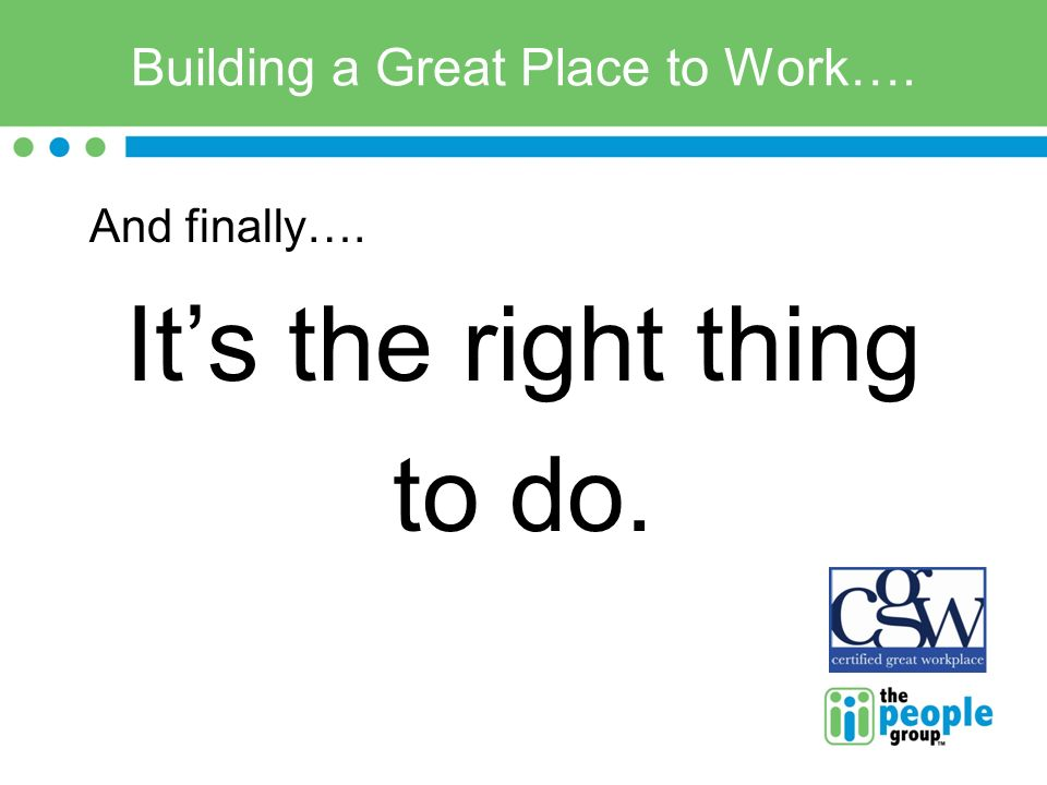 Building a Great Place to Work…. And finally…. Its the right thing to do.