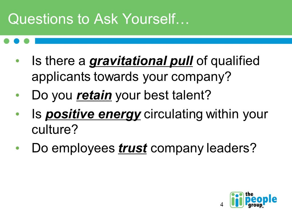 4 Questions to Ask Yourself… Is there a gravitational pull of qualified applicants towards your company.