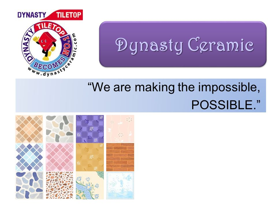 Dynasty Ceramic We are making the impossible, POSSIBLE.