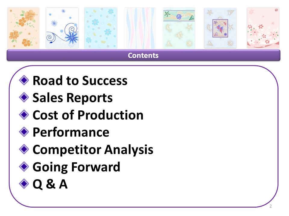 Contents Road to Success Sales Reports Cost of Production Performance Competitor Analysis Going Forward Q & A 2