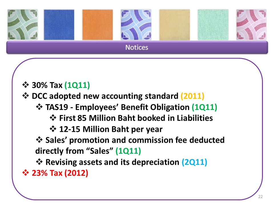 Notices 30% Tax (1Q11) DCC adopted new accounting standard (2011) TAS19 - Employees Benefit Obligation (1Q11) First 85 Million Baht booked in Liabilities 12-15 Million Baht per year Sales promotion and commission fee deducted directly from Sales (1Q11) Revising assets and its depreciation (2Q11) 23% Tax (2012) 22